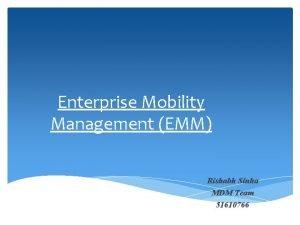Enterprise Mobility Management EMM Rishabh Sinha MDM Team