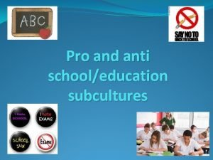 Pro and anti schooleducation subcultures This Power Point