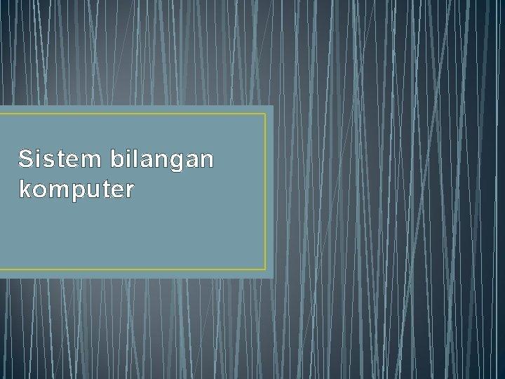 Sistem bilangan komputer Sistem bilangan Sistem bilangan yang