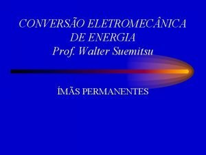 CONVERSO ELETROMEC NICA DE ENERGIA Prof Walter Suemitsu