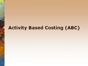 Activity Based Costing ABC Activity based costing An