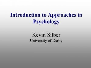 Introduction to Approaches in Psychology Kevin Silber University