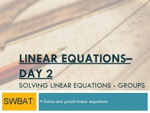 LINEAR EQUATIONS DAY 2 SOLVING LINEAR EQUATIONS GROUPS