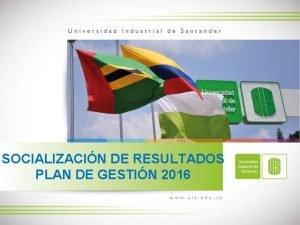 SOCIALIZACIN DE RESULTADOS PLAN DE GESTIN 2016 Resultados