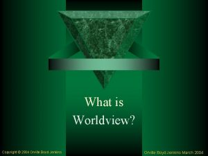 What is Worldview Copyright 2004 Orville Boyd Jenkins