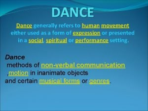 DANCE Dance generally refers to human movement either