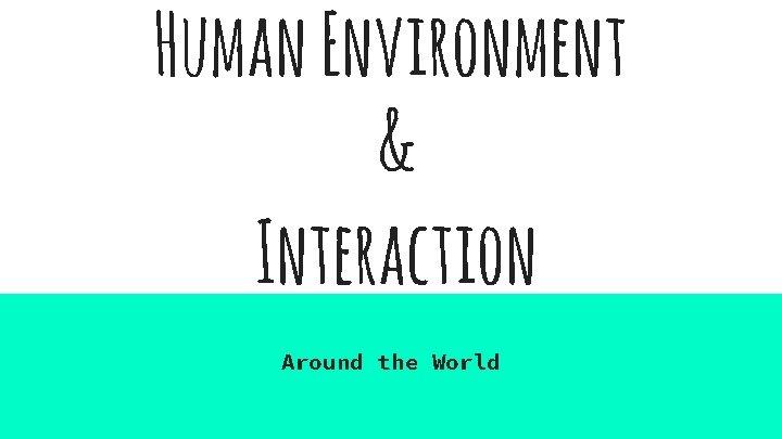 Human Environment Interaction Around the World Human Environment