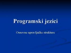 Programski jezici Osnovne upravljake strukture Osnovne upravljake strukture