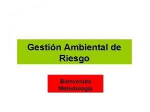 Gestin Ambiental de Riesgo Bienvenida Metodologa Gestin Ambiental