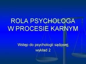 ROLA PSYCHOLOGA W PROCESIE KARNYM Wstp do psychologii