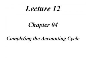 Lecture 12 Chapter 04 Completing the Accounting Cycle