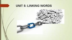 UNIT 5 LINKING WORDS UNIT 5 LINKING WORDS