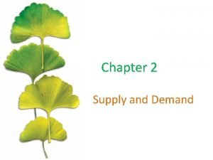 Chapter 2 Supply and Demand Chapter Outline Supply