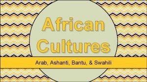 African Cultures Arab Ashanti Bantu Swahili African Cultures