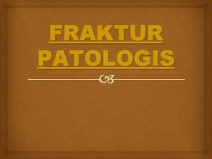 FRAKTUR PATOLOGIS Definisi Fraktur patologis fraktur akibat lemahnya