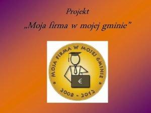 Projekt Moja firma w mojej gminie Opis projektu