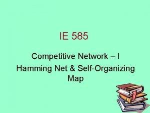 IE 585 Competitive Network I Hamming Net SelfOrganizing