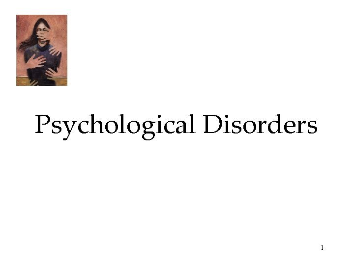 Psychological Disorders 1 Psychological Disorders Anxiety Disorders Generalized