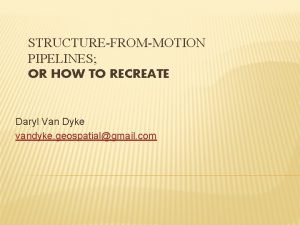 STRUCTUREFROMMOTION PIPELINES OR HOW TO RECREATE Daryl Van