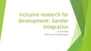Inclusive research for development Gender integration By Dina
