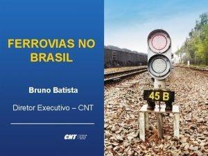 FERROVIAS NO BRASIL Bruno Batista Diretor Executivo CNT