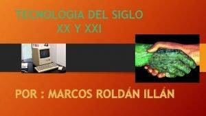 TECNOLOGIA DEL SIGLO XX Y XXI POR MARCOS