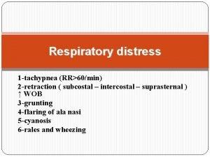 Respiratory distress 1 tachypnea RR60min 2 retraction subcostal