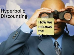 Hyperbolic Discounting How we misread the future Reading