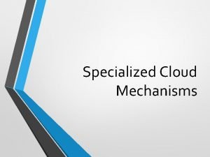 Specialized Cloud Mechanisms Specialized mechanisms in support of