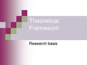 Theoretical Framework Research basis Theoretical Framework What is