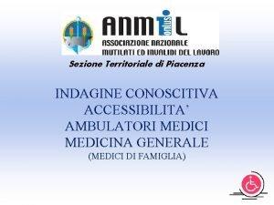 Sezione Territoriale di Piacenza INDAGINE CONOSCITIVA ACCESSIBILITA AMBULATORI