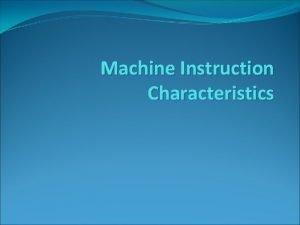 Machine Instruction Characteristics Machine Instruction Characteristics Machine Instructions
