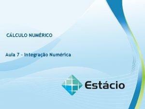 CLCULO NUMRICO Aula 7 Integrao Numrica CLCULO NUMRICO