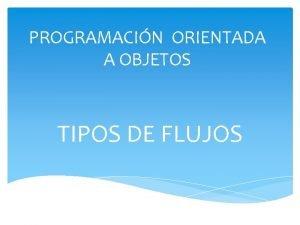 PROGRAMACIN ORIENTADA A OBJETOS TIPOS DE FLUJOS CONCEPTO