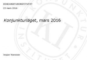 KONJUNKTURINSTITUTET 23 mars 2016 Konjunkturlget mars 2016 Jesper