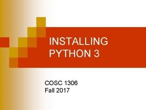INSTALLING PYTHON 3 COSC 1306 Fall 2017 Just