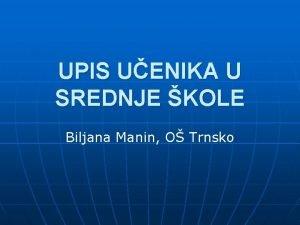 UPIS UENIKA U SREDNJE KOLE Biljana Manin O