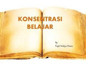 KONSENTRASI BELAJAR By Fiqih Wahyu Diana KONSENTRASI BELAJAR