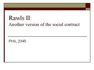 Rawls II Another version of the social contract