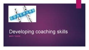 Developing coaching skills MARY TUSON What is coaching