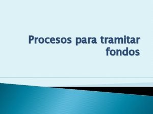 Procesos para tramitar fondos Distintos procesos para tramitar