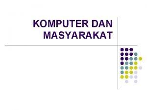 KOMPUTER DAN MASYARAKAT KOMPUTER Def Komputer digunakan sebagai