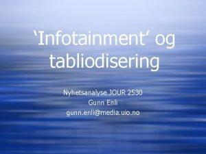 Infotainment og tabliodisering Nyhetsanalyse JOUR 2530 Gunn Enli