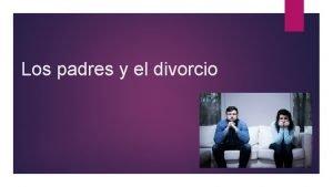 Los padres y el divorcio El divorcio es