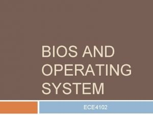 BIOS AND OPERATING SYSTEM ECE 4102 BIOS Basic
