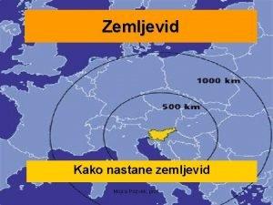 Zemljevid Kako nastane zemljevid Mojca Pozvek prof Kako