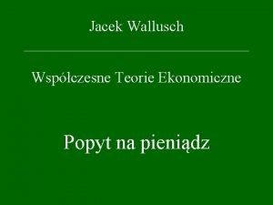 Jacek Wallusch Wspczesne Teorie Ekonomiczne Popyt na pienidz