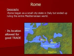 Rome Geography Rome began as a small citystate