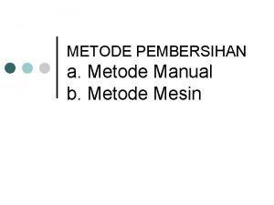 METODE PEMBERSIHAN a Metode Manual b Metode Mesin