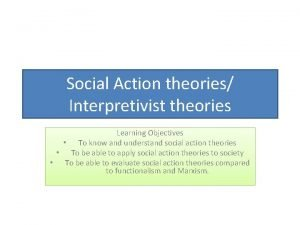 Social Action theories Interpretivist theories Learning Objectives To